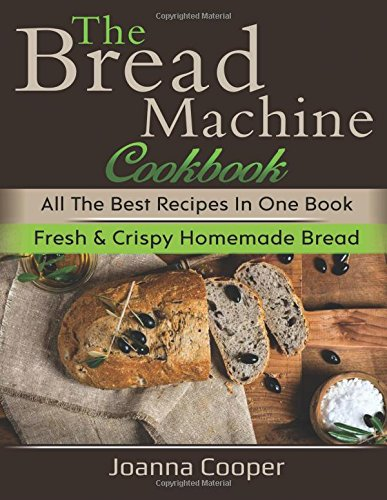 The Bread Machine Cookbook: All the Best Recipes in One Book Fresh & Crispy Homemade Bread by Joanna Cooper