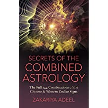 Secrets of the Combined Astrology: The Full 144 Combinations of the Chinese & Western Zodiac Signs
