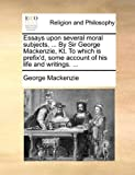 Essays upon Several Moral Subjects, by Sir George MacKenzie, Kt to Which Is Prefix'D, Some Account of His Life and Writings, George MacKenzie, 1170638252