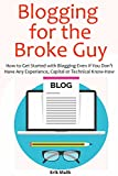Blogging for the Broke Guy (Beginners Only Book): How to Get Started with Blogging Even If You Don't Have Any Experience, Capital or Technical Know-How