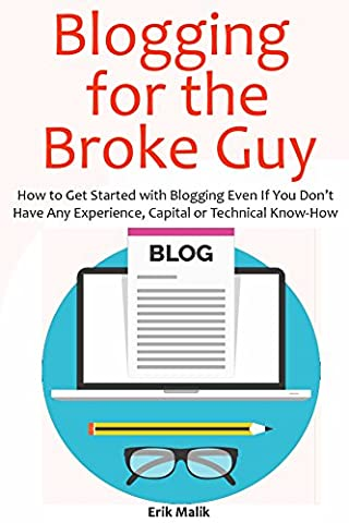 Blogging for the Broke Guy (Beginners Only Book): How to Get Started with Blogging Even If You Don't Have Any Experience, Capital or Technical (How Do You Get A Guy)