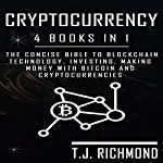 Cryptocurrency: 4 Books in 1: The Concise Bible to Blockchain Technology, Investing, Making Money with Bitcoin, and Cryptocurrencies | T. J. Richmond