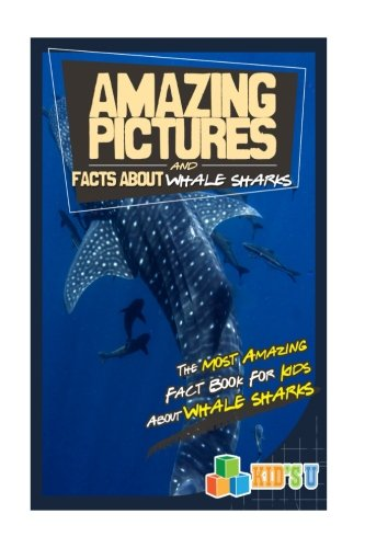 (Amazing Pictures and Facts About Whale Sharks: The Most Amazing Fact Book for Kids About Whale Sharks (Kid's U))