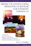 Project Planning Using Primavera Suretrak for Windows Version 2. 0 : A User Guide Written for Project Planners in Any Industry Including Building, Construction, Oil and Gas and Software Development, Harris, Paul E., 0646379259