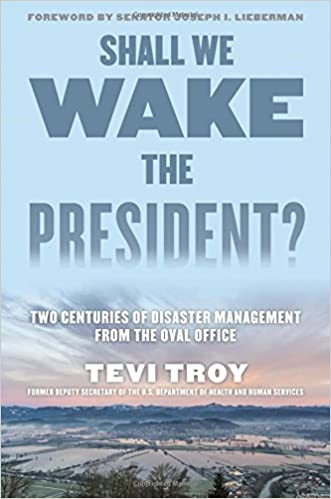 Troy – Shall We Wake the President?: Two Centuries of Disaster Management from the Oval Office
