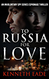Spy Thriller: To Russia for Love: An Involuntary Spy Series Espionage Thriller (Involuntary Spy Espionage Thriller Series Book 2)