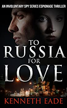Spy Thriller: To Russia for Love: a Mystery Thriller Suspense Story (Involuntary Spy Political Thrillers Series Book 2) by [Eade, Kenneth]