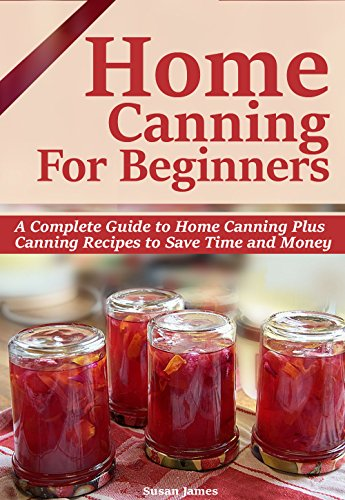 HOME CANNING FOR BEGINNERS: A Complete Guide to Home Canning-Pressure Canning,Water bath canning Plus Canning Recipes to Save Time and Money.