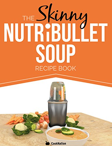 The Skinny NUTRiBULLET Soup Recipe Book: Delicious, Quick & Easy, Single Serving Soups & Pasta Sauces For Your (Skinny Nutribullet Recipes)