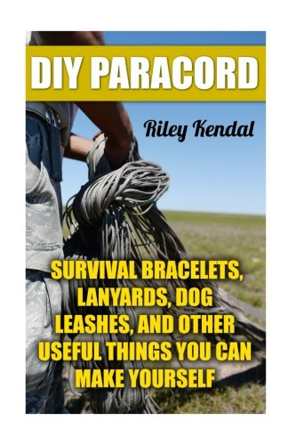 DIY Paracord: Survival Bracelets, Lanyards, Dog Leashes, and Other Useful Things You Can Make Yourself ()