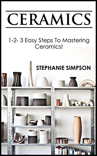 (Ceramics: 1-2-3 Easy Steps To Mastering Ceramics! (Ceramics, Scrapbooking, Candle Making, Jewelry, Pottery Book 1))