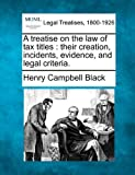 A treatise on the law of tax titles : their creation, incidents, evidence, and legal Criteria, Henry Campbell Black, 1240096364