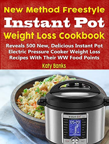 New Method Freestyle Instant Pot Weight Loss Cookbook: Reveals 500 New, Delicious Instant Pot Electric Pressure Cooker Weight Loss Recipes With Their WW Food Points by Katy Banks