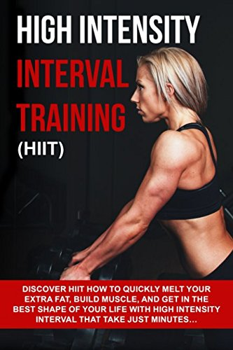 High Intensity Interval Training (HIIT): Discover HIIT How To Quickly Melt Your Extra Fat, Build Muscle, And Get In The Best Shape Of Your Life With High Intensity Interval That Take Just Minutes...