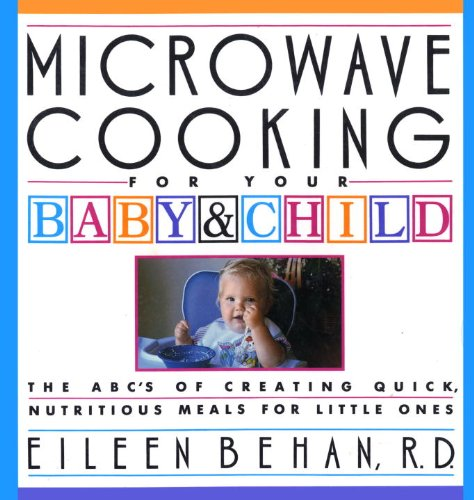 Microwave Cooking for Your Baby & Child: The A B C's of Creating Quick, Nutritious Meals for Little Ones
