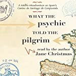 What the Psychic Told the Pilgrim: A Midlife Misadventure on Spain's Camino de Santiago de Compostela | Jane Christmas