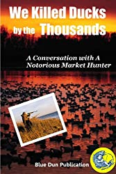 We Killed Ducks by the Thousands (Interview With A Game Poacher And Market Duck Hunter) (English Edition)