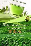 Tea: 10 Best Guide To Tea For Beginner's (Tea Tips,Common Teas,Herbal Teas,Beginners Tea,Best Tea)
