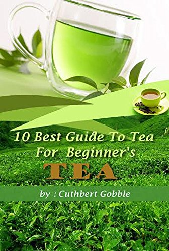 Tea: 10 Best Guide To Tea For Beginner's (Tea Tips,Common Teas,Herbal Teas,Beginners Tea,Best Tea) (Best Tea For Beginners)