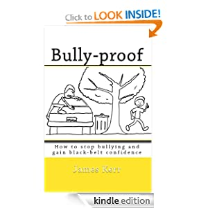 BULLY-PROOF: How to stop bullying and gain black-belt confidence James Kerr, Elena Ledoux and Andrew Zoechbauer