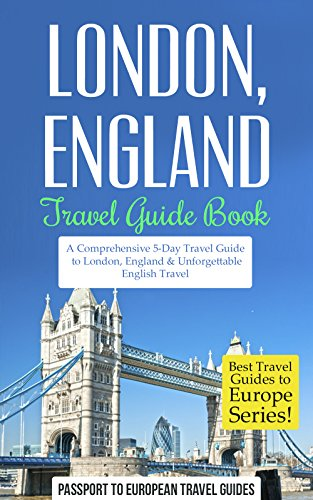 London Travel Guide: London, England: Travel Guide Book—A Comprehensive 5-Day Travel Guide to London, England & Unforgettable English Travel (Best Travel Guides to Europe Series Bo