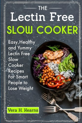 The Lectin Free Slow Cooker: Easy,Healthy and Yummy Lectin Free Slow Cooker Recipes For Smart People to Lose Weight by Vera H Kearns, Julius Robin