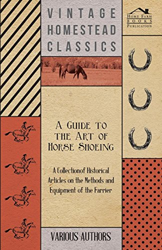 A Guide to the Art of Horse Shoeing - A Collection of Historical Articles on the Methods and Equipment of the Farrier -