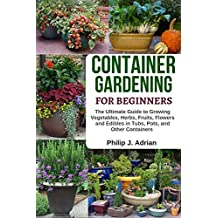 Container Gardening For Beginners: The Ultimate Guide to Growing Vegetables, Herbs, Fruits, Flowers and Edibles in Tubs, Pots, and Other Containers – Organic Gardening & Raised Bed Gardening