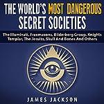 The World's Most Dangerous Secret Societies: The Illuminati, Freemasons, Bilderberg Group, Knights Templar, the Jesuits, Skull and Bones, and Others | James Jackson