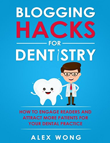 Blogging Hacks For Dentistry: How To Engage Readers And Attract More Patients For Your Dental Practice