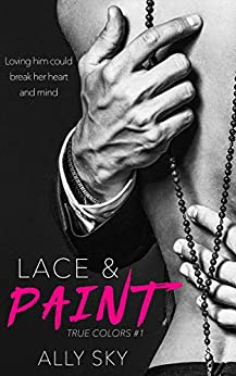 Lace and Paint: A Steamy Contemporary Romance Novel (True Colors Book 1) by [Sky, Ally]