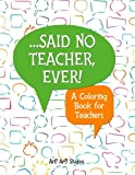 ...Said No Teacher, Ever!: A Coloring Book for Teachers