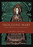 Idolizing Mary: Maya-Catholic Icons in Yucatán, Mexico