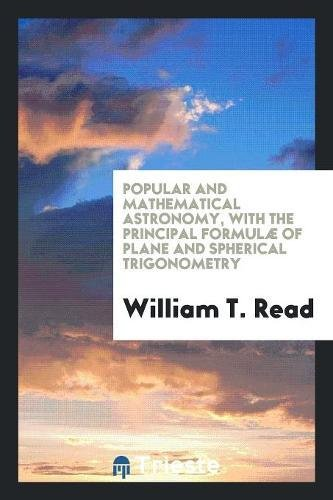 Popular and Mathematical Astronomy, with the Principal Formulæ of Plane and Spherical Trigonometry