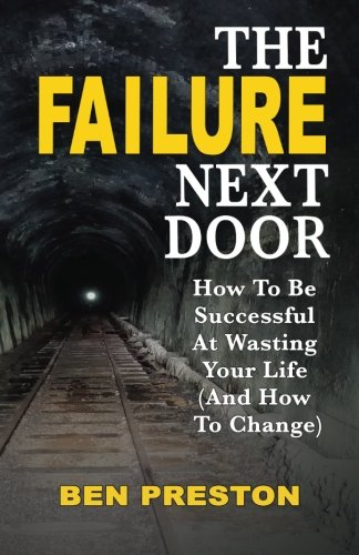 The Failure Next Door: How to Be Successful at Wasting Your Life (And How to Change)