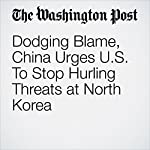 Dodging Blame, China Urges U.S. To Stop Hurling Threats at North Korea | Simon Denyer