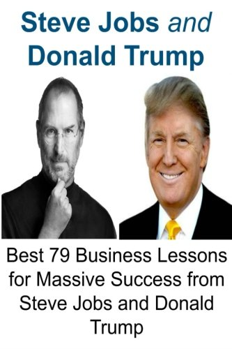 Steve Jobs and Donald Trump: Best 79 Business Lessons for Massive Success from Steve Jobs and Donald Trump: Steve Jobs,