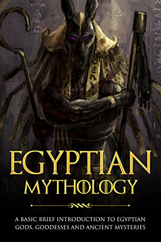 Download for free Egyptian Mythology: A Basic Brief Introduction to Egyptian Gods, Goddesses and Ancient Mysteries