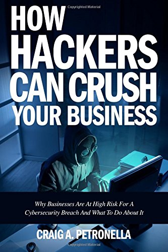 How Hackers Can Crush Your Business: Why Most Businesses Don't Have A Clue About Cybersecurity Or What To Do About It. Learn the latest cyber security, compliance, laws and risk management solutions PDF
