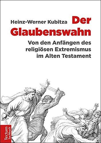 Der Glaubenswahn: Von den Anfängen des religiösen Extremismus im Alten Testament