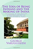 The Idea of Being Indians and the Making of India, George Varuggheese, 1494372592