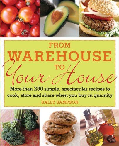 From Warehouse to Your House: More Than 250 Simple, Spectacular Recipes to Cook, Store, and Share When You Buy in Quantity by Sally Sampson