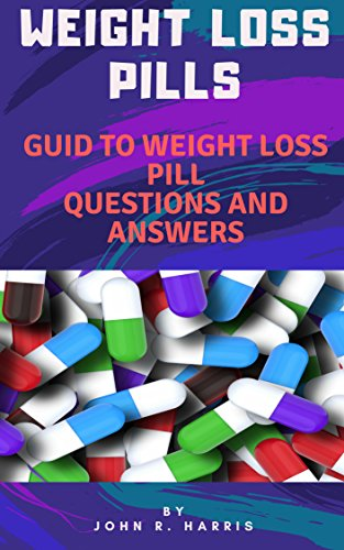 WEIGHT LOSS PILLS: GUIDE TO WEIGHT LOSS PILL QUESTIONS AND ANSWERS