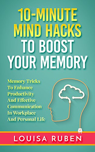10-Minute Mind Hacks To Boost Your Memory: Memory Tricks To Enhance Productivity And Effective Communication In Workplace And Personal Life