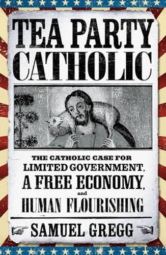 Tea Party Catholic: The Catholic Case for Limited Government, a Free Economy, and Human Flourishing