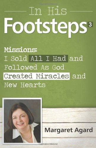 Read Online In His Footsteps 3 Missions: How I Sold All I Had and Followed As God Created Miracles and New Hearts pdf