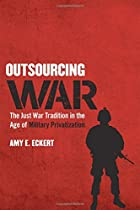 Outsourcing War: The Just War Tradition in the Age of Military Privatization