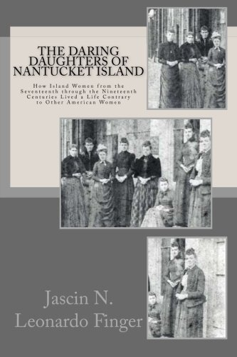 The Daring Daughters of Nantucket Island: How Island Women from the Seventeenth through the Nineteenth Centuries Lived a Life Contrary to Other American Women PDF