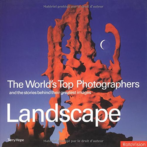 Landscape: The World's Top Photographers and the Stories Behind Their Greatest Images (The Worlds Top Photographers)