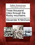 Three Thousand Miles Through the Rocky Mountains, Alexander K. McClure, 1275713335